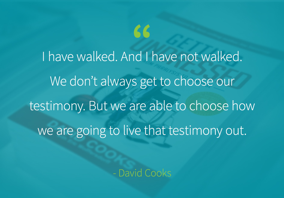 """I have walked. And I have not walked. We don't always get to choose our testimony. But we are able to choose how we are going to live that testimony out."" -David Cooks"