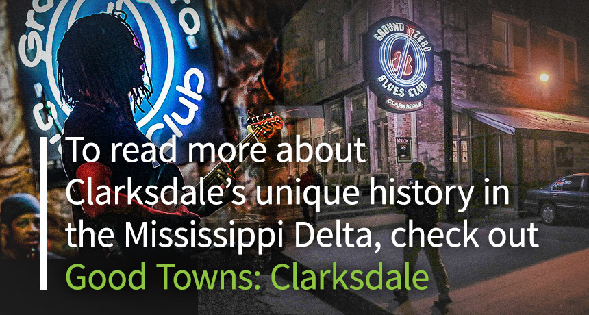 To read more about Clarksdale's unique history in the Mississippi Delta, check out Good Towns: Clarksdale