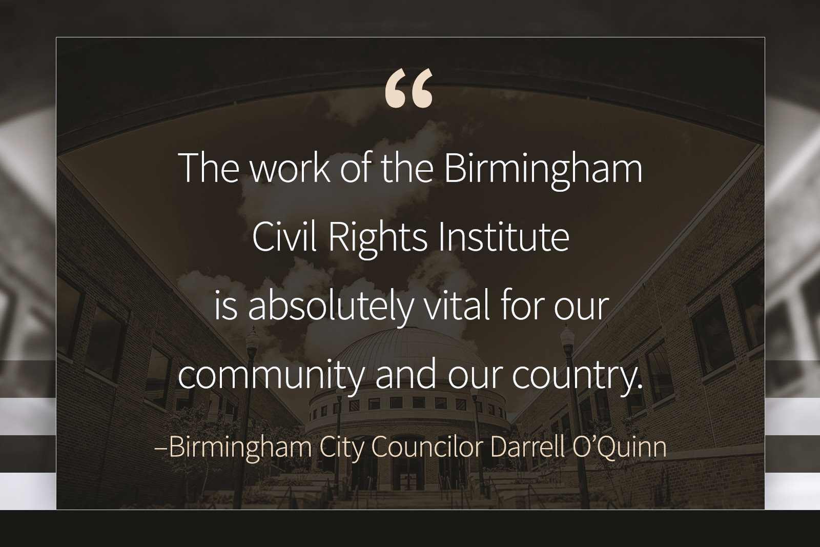"""As evidenced by recent events, the work of the Birmingham Civil Rights Institute is absolutely vital for our community and our country,"""" added City Councilor Darrell O'Quinn, whose district includes the BCRI."""