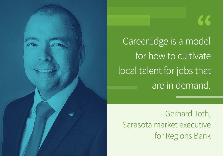 """CareerEdge is a model for how to cultivate local talent for jobs that are in demand.""- Gerhard Toth, Sarasota market executive for Regions Bank."