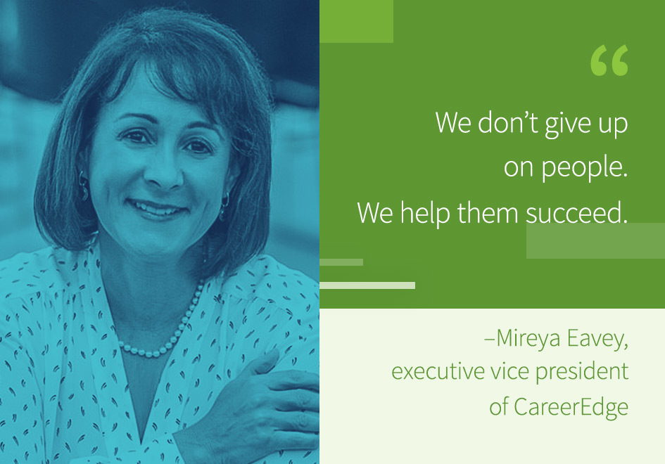 """We don't give up on people. We help them succeed.""- Mireya Eavey, executive vice president of Career Edge."